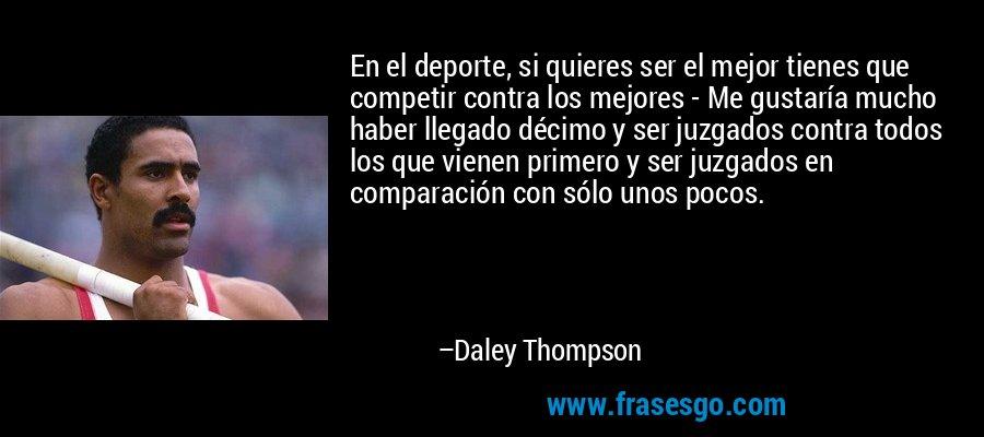 En el deporte, si quieres ser el mejor tienes que competir contra los mejores - Me gustaría mucho haber llegado décimo y ser juzgados contra todos los que vienen primero y ser juzgados en comparación con sólo unos pocos. – Daley Thompson