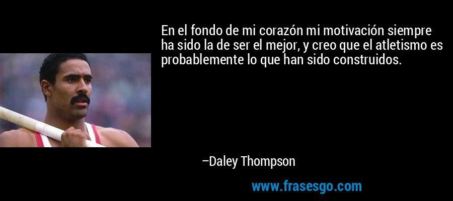 En el fondo de mi corazón mi motivación siempre ha sido la de ser el mejor, y creo que el atletismo es probablemente lo que han sido construidos. – Daley Thompson