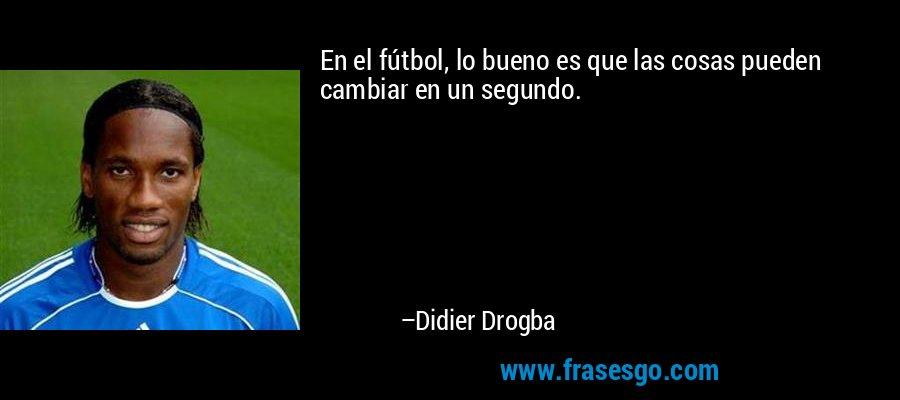 En el fútbol, lo bueno es que las cosas pueden cambiar en un segundo. – Didier Drogba