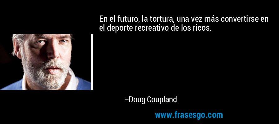 En el futuro, la tortura, una vez más convertirse en el deporte recreativo de los ricos. – Doug Coupland