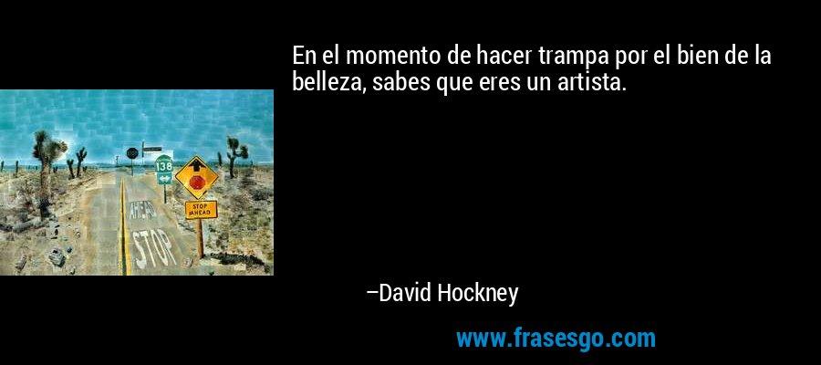 En el momento de hacer trampa por el bien de la belleza, sabes que eres un artista. – David Hockney