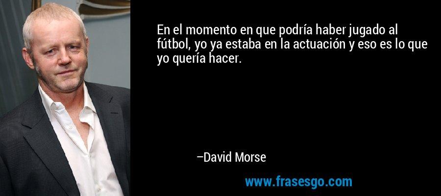 En el momento en que podría haber jugado al fútbol, yo ya estaba en la actuación y eso es lo que yo quería hacer. – David Morse