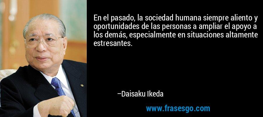 En el pasado, la sociedad humana siempre aliento y oportunidades de las personas a ampliar el apoyo a los demás, especialmente en situaciones altamente estresantes. – Daisaku Ikeda