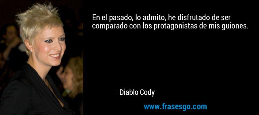 En el pasado, lo admito, he disfrutado de ser comparado con los protagonistas de mis guiones. – Diablo Cody