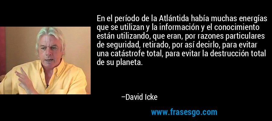 En el período de la Atlántida había muchas energías que se utilizan y la información y el conocimiento están utilizando, que eran, por razones particulares de seguridad, retirado, por así decirlo, para evitar una catástrofe total, para evitar la destrucción total de su planeta. – David Icke