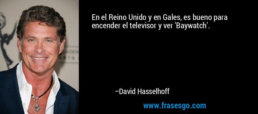 En el Reino Unido y en Gales, es bueno para encender el televisor y ver 'Baywatch'. – David Hasselhoff