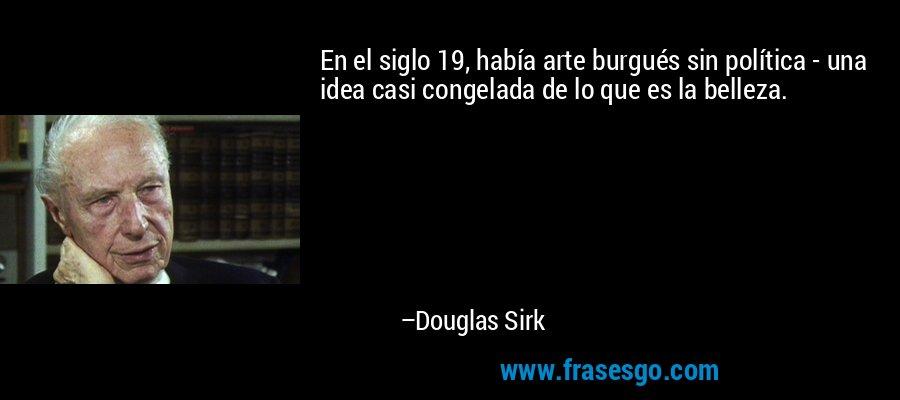 En el siglo 19, había arte burgués sin política - una idea casi congelada de lo que es la belleza. – Douglas Sirk