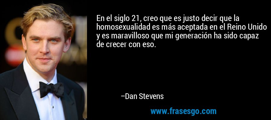 En el siglo 21, creo que es justo decir que la homosexualidad es más aceptada en el Reino Unido y es maravilloso que mi generación ha sido capaz de crecer con eso. – Dan Stevens