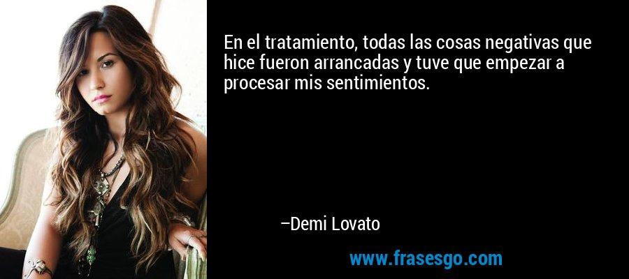 En el tratamiento, todas las cosas negativas que hice fueron arrancadas y tuve que empezar a procesar mis sentimientos. – Demi Lovato