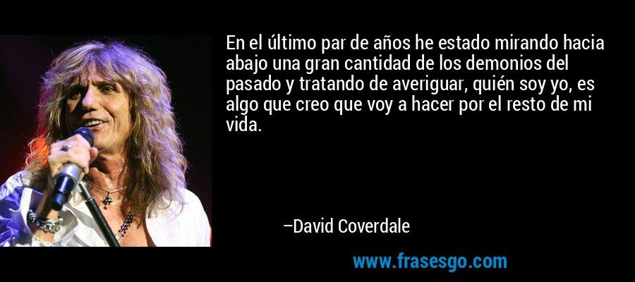 En el último par de años he estado mirando hacia abajo una gran cantidad de los demonios del pasado y tratando de averiguar, quién soy yo, es algo que creo que voy a hacer por el resto de mi vida. – David Coverdale