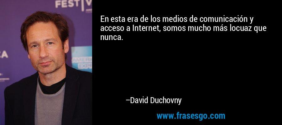 En esta era de los medios de comunicación y acceso a Internet, somos mucho más locuaz que nunca. – David Duchovny