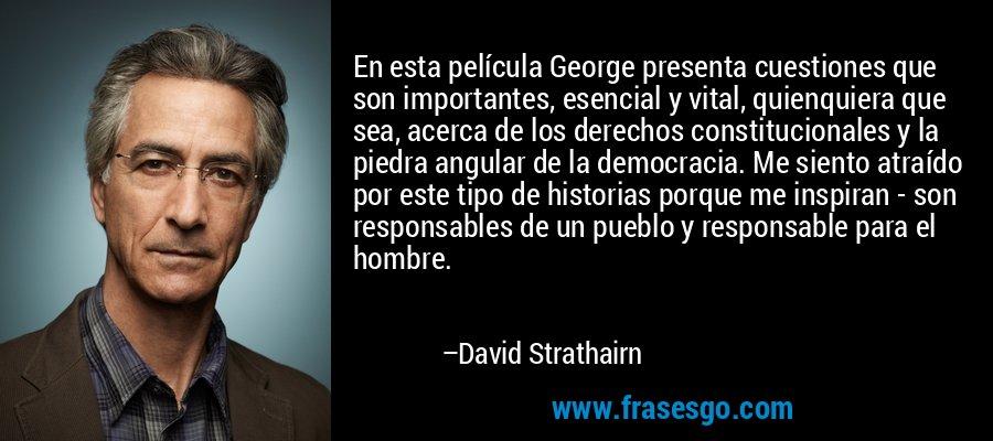 En esta película George presenta cuestiones que son importantes, esencial y vital, quienquiera que sea, acerca de los derechos constitucionales y la piedra angular de la democracia. Me siento atraído por este tipo de historias porque me inspiran - son responsables de un pueblo y responsable para el hombre. – David Strathairn