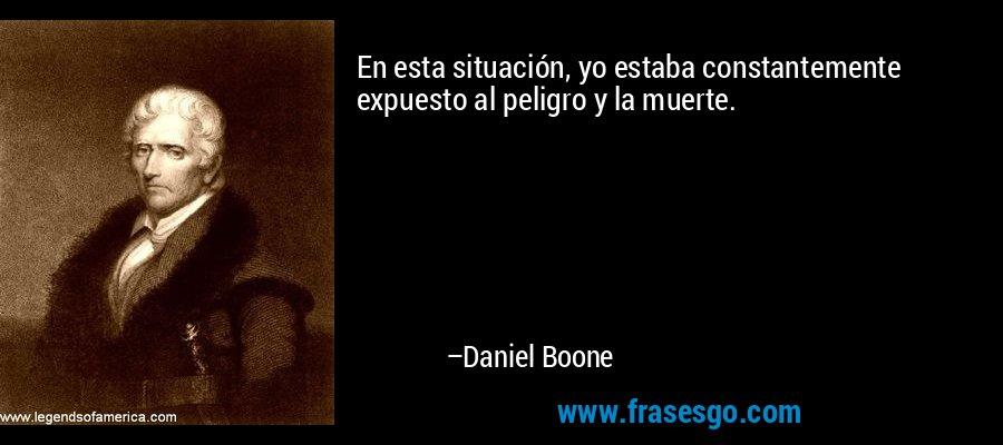 En esta situación, yo estaba constantemente expuesto al peligro y la muerte. – Daniel Boone
