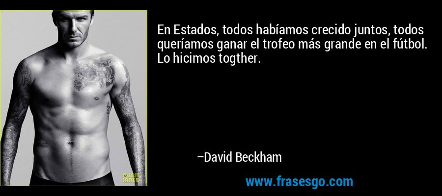 En Estados, todos habíamos crecido juntos, todos queríamos ganar el trofeo más grande en el fútbol. Lo hicimos togther. – David Beckham