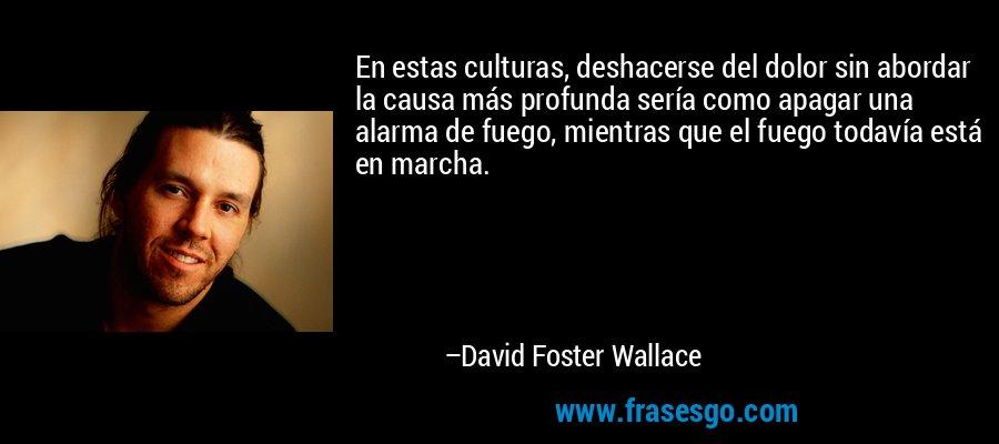 En estas culturas, deshacerse del dolor sin abordar la causa más profunda sería como apagar una alarma de fuego, mientras que el fuego todavía está en marcha. – David Foster Wallace