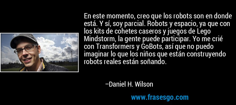 En este momento, creo que los robots son en donde está. Y sí, soy parcial. Robots y espacio, ya que con los kits de cohetes caseros y juegos de Lego Mindstorm, la gente puede participar. Yo me crié con Transformers y GoBots, así que no puedo imaginar lo que los niños que están construyendo robots reales están soñando. – Daniel H. Wilson