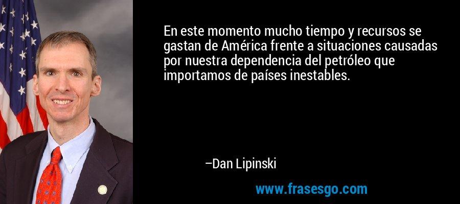 En este momento mucho tiempo y recursos se gastan de América frente a situaciones causadas por nuestra dependencia del petróleo que importamos de países inestables. – Dan Lipinski