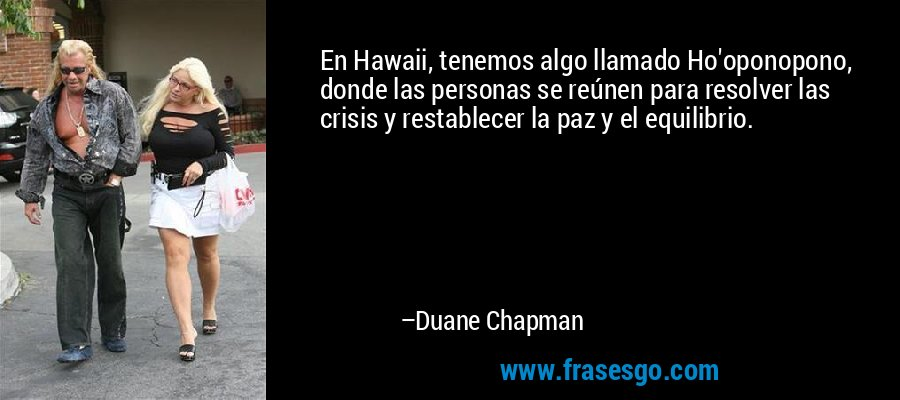 En Hawaii, tenemos algo llamado Ho'oponopono, donde las personas se reúnen para resolver las crisis y restablecer la paz y el equilibrio. – Duane Chapman