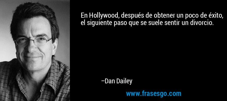 En Hollywood, después de obtener un poco de éxito, el siguiente paso que se suele sentir un divorcio. – Dan Dailey