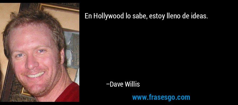 En Hollywood lo sabe, estoy lleno de ideas. – Dave Willis