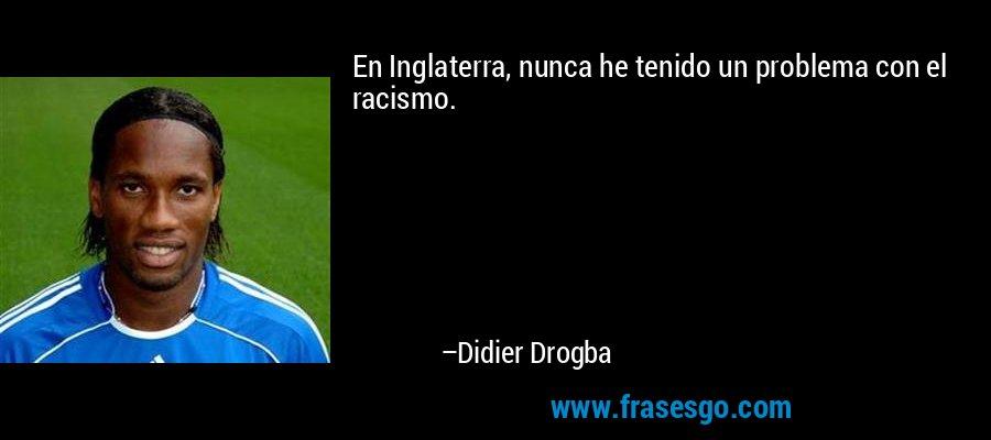 En Inglaterra, nunca he tenido un problema con el racismo. – Didier Drogba