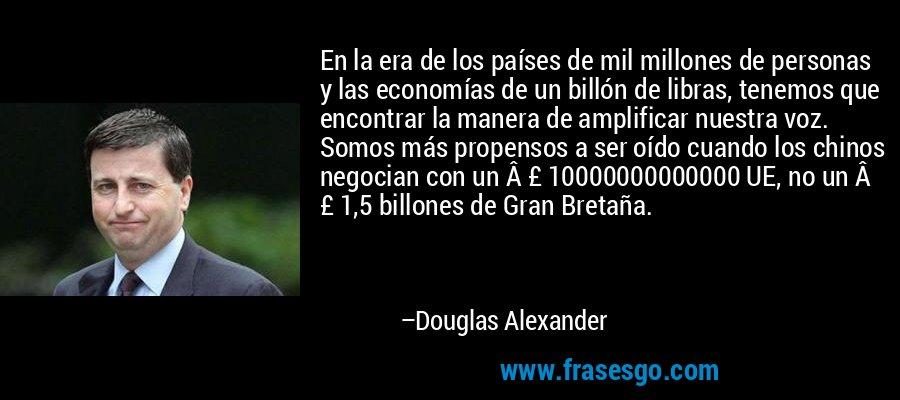En la era de los países de mil millones de personas y las economías de un billón de libras, tenemos que encontrar la manera de amplificar nuestra voz. Somos más propensos a ser oído cuando los chinos negocian con un £ 10000000000000 UE, no un £ 1,5 billones de Gran Bretaña. – Douglas Alexander