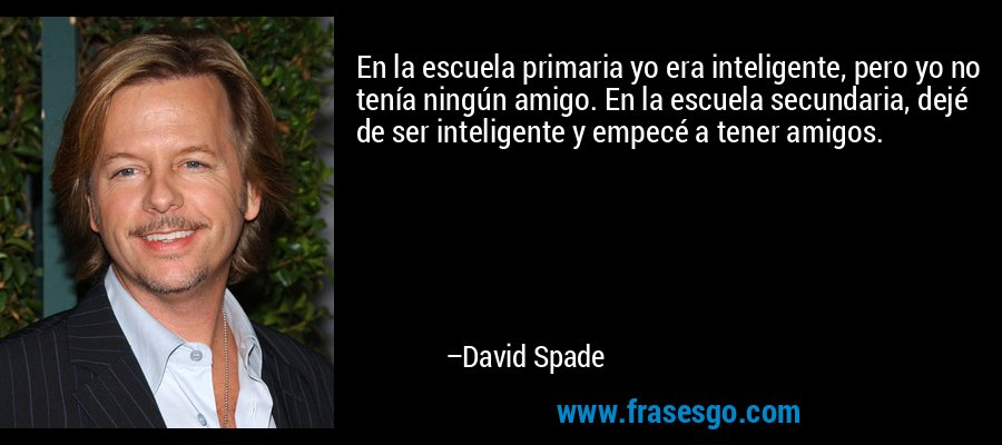 En la escuela primaria yo era inteligente, pero yo no tenía ningún amigo. En la escuela secundaria, dejé de ser inteligente y empecé a tener amigos. – David Spade