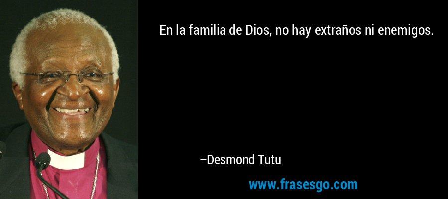 En la familia de Dios, no hay extraños ni enemigos. – Desmond Tutu