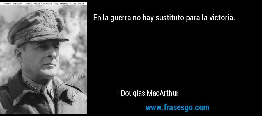 En la guerra no hay sustituto para la victoria. – Douglas MacArthur