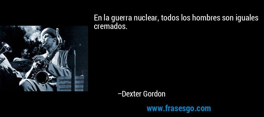 En la guerra nuclear, todos los hombres son iguales cremados. – Dexter Gordon