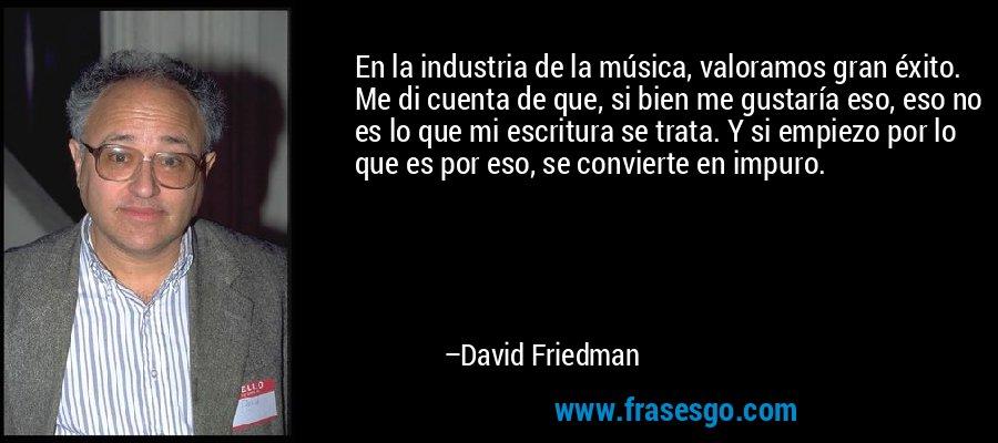 En la industria de la música, valoramos gran éxito. Me di cuenta de que, si bien me gustaría eso, eso no es lo que mi escritura se trata. Y si empiezo por lo que es por eso, se convierte en impuro. – David Friedman