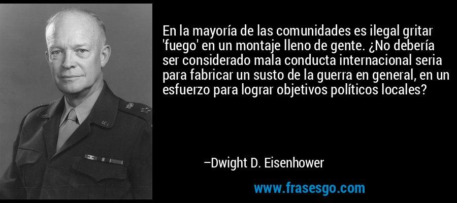 En la mayoría de las comunidades es ilegal gritar 'fuego' en un montaje lleno de gente. ¿No debería ser considerado mala conducta internacional seria para fabricar un susto de la guerra en general, en un esfuerzo para lograr objetivos políticos locales? – Dwight D. Eisenhower