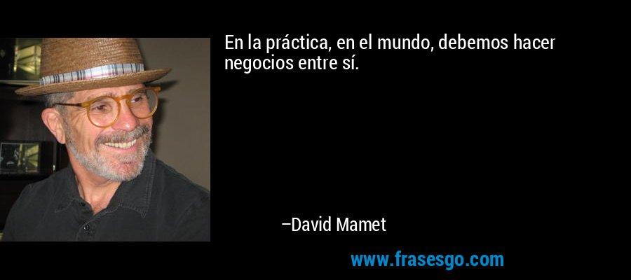 En la práctica, en el mundo, debemos hacer negocios entre sí. – David Mamet