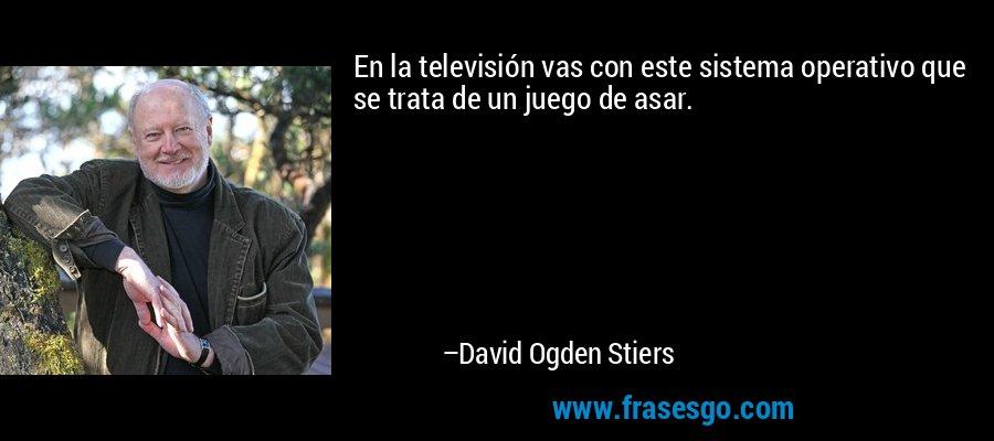 En la televisión vas con este sistema operativo que se trata de un juego de asar. – David Ogden Stiers