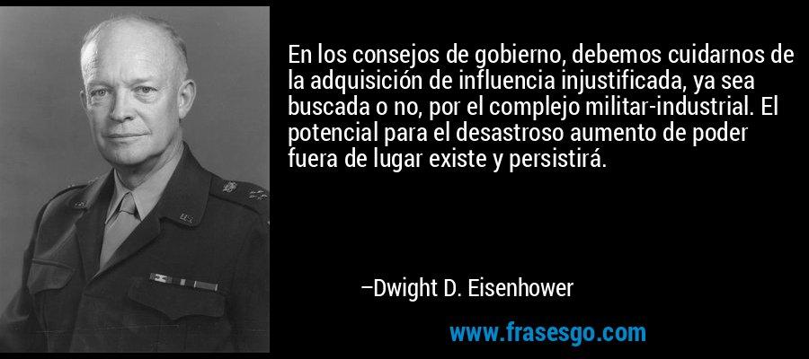 En los consejos de gobierno, debemos cuidarnos de la adquisición de influencia injustificada, ya sea buscada o no, por el complejo militar-industrial. El potencial para el desastroso aumento de poder fuera de lugar existe y persistirá. – Dwight D. Eisenhower
