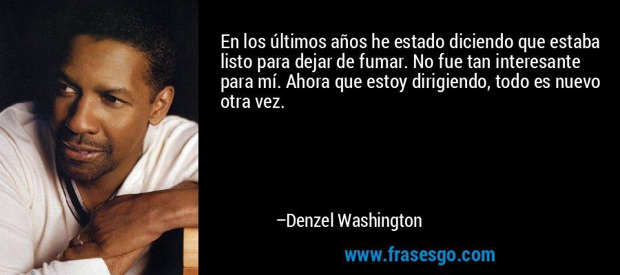 En los últimos años he estado diciendo que estaba listo para dejar de fumar. No fue tan interesante para mí. Ahora que estoy dirigiendo, todo es nuevo otra vez. – Denzel Washington