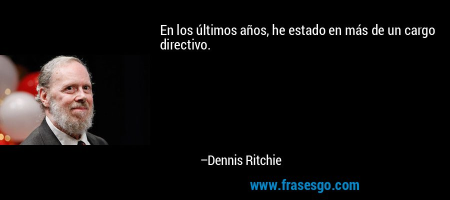 En los últimos años, he estado en más de un cargo directivo. – Dennis Ritchie