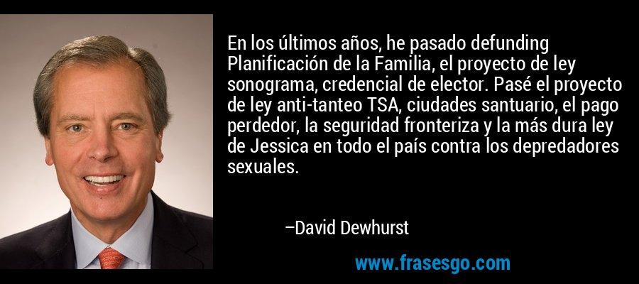 En los últimos años, he pasado defunding Planificación de la Familia, el proyecto de ley sonograma, credencial de elector. Pasé el proyecto de ley anti-tanteo TSA, ciudades santuario, el pago perdedor, la seguridad fronteriza y la más dura ley de Jessica en todo el país contra los depredadores sexuales. – David Dewhurst