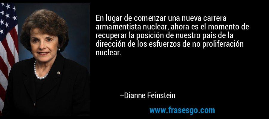 En lugar de comenzar una nueva carrera armamentista nuclear, ahora es el momento de recuperar la posición de nuestro país de la dirección de los esfuerzos de no proliferación nuclear. – Dianne Feinstein