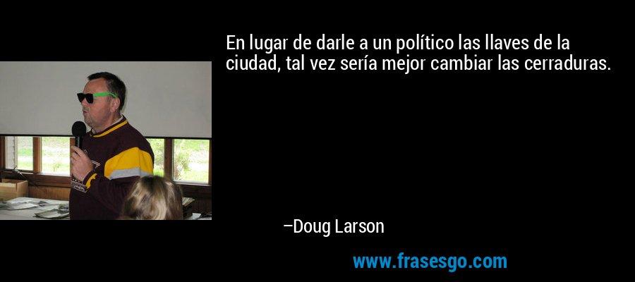 En lugar de darle a un político las llaves de la ciudad, tal vez sería mejor cambiar las cerraduras. – Doug Larson
