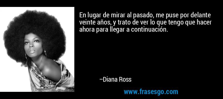 En lugar de mirar al pasado, me puse por delante veinte años, y trato de ver lo que tengo que hacer ahora para llegar a continuación. – Diana Ross