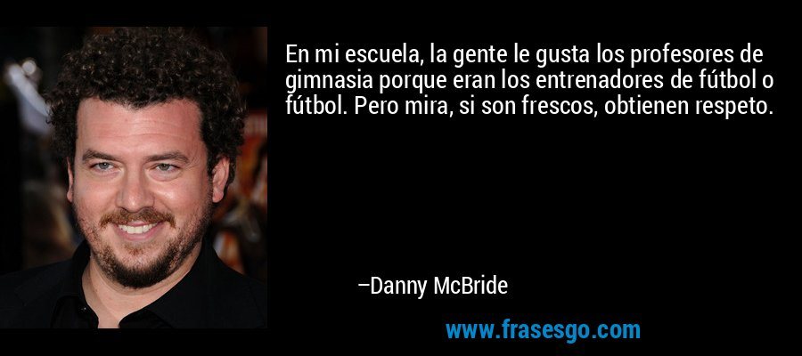 En mi escuela, la gente le gusta los profesores de gimnasia porque eran los entrenadores de fútbol o fútbol. Pero mira, si son frescos, obtienen respeto. – Danny McBride