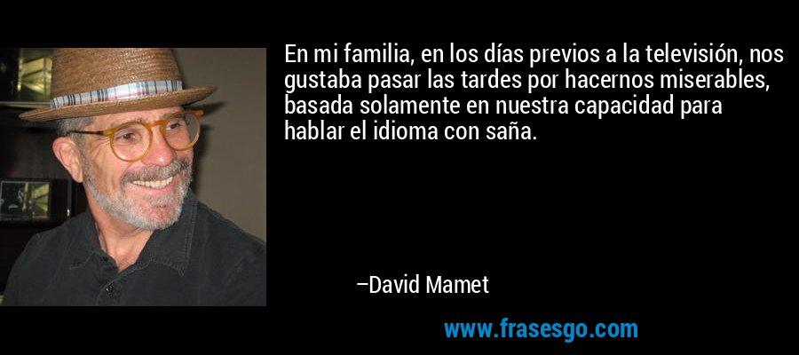 En mi familia, en los días previos a la televisión, nos gustaba pasar las tardes por hacernos miserables, basada solamente en nuestra capacidad para hablar el idioma con saña. – David Mamet