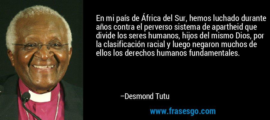 En mi país de África del Sur, hemos luchado durante años contra el perverso sistema de apartheid que divide los seres humanos, hijos del mismo Dios, por la clasificación racial y luego negaron muchos de ellos los derechos humanos fundamentales. – Desmond Tutu