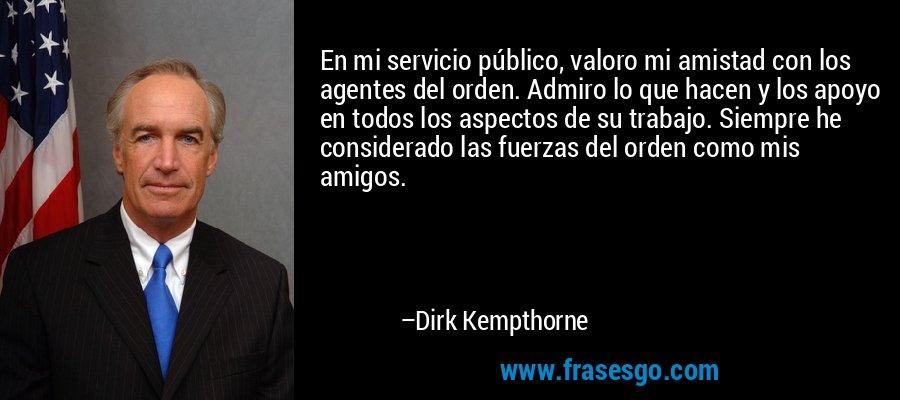 En mi servicio público, valoro mi amistad con los agentes del orden. Admiro lo que hacen y los apoyo en todos los aspectos de su trabajo. Siempre he considerado las fuerzas del orden como mis amigos. – Dirk Kempthorne