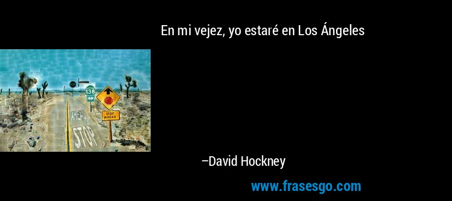 En mi vejez, yo estaré en Los Ángeles – David Hockney