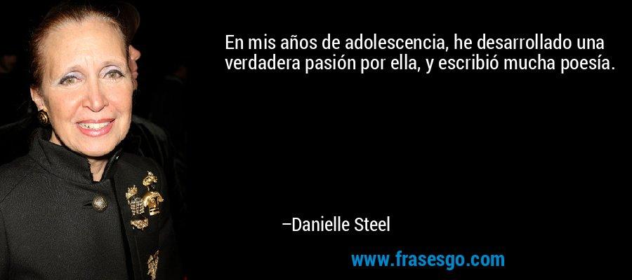 En mis años de adolescencia, he desarrollado una verdadera pasión por ella, y escribió mucha poesía. – Danielle Steel
