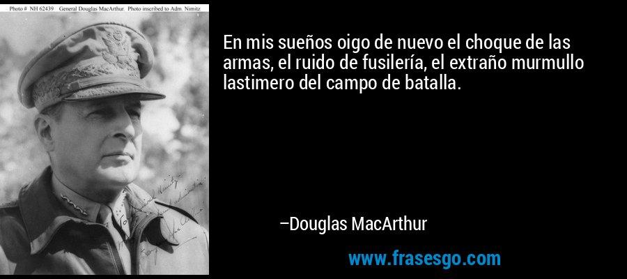 En mis sueños oigo de nuevo el choque de las armas, el ruido de fusilería, el extraño murmullo lastimero del campo de batalla. – Douglas MacArthur
