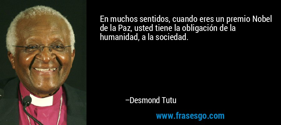 En muchos sentidos, cuando eres un premio Nobel de la Paz, usted tiene la obligación de la humanidad, a la sociedad. – Desmond Tutu