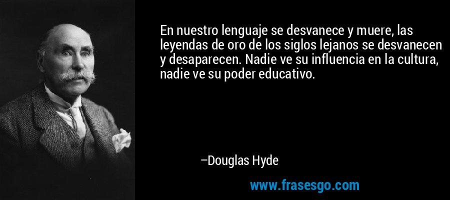 En nuestro lenguaje se desvanece y muere, las leyendas de oro de los siglos lejanos se desvanecen y desaparecen. Nadie ve su influencia en la cultura, nadie ve su poder educativo. – Douglas Hyde